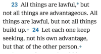 1 Corinthians 10:23: 23 All things are lawful, but  not all things are advantageous. All  things are lawful, but not all things  build up 24 Let each one keep  seeking, not his OWn advantage,  but that of the other person. 1 Corinthians 10:23