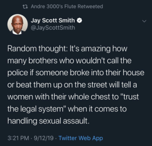 "call the police: 23 Andre 3000's Flute Retweeted  Jay Scott Smith  @JayScottSmith  Random thought: It's amazing how  many brothers who wouldn't call the  police if someone broke into their house  or beat them up on the street will tell a  women with their whole chest to ""trust  the legal system"" when it comes to  handling sexual assault.  3:21 PM · 9/12/19 · Twitter Web App"