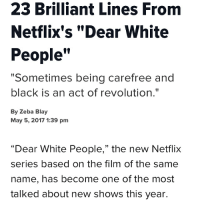 """Sometimes being carefree and black is an act of revolution."": 23 Brilliant Lines From  Netflix's ""Dear White  People  ""Sometimes being carefree and  black is an act of revolution.""  By Zeba Blay  May 5, 2017 1:39 pm  ""Dear White People,"" the new Netflix  series based on the film of the same  name, has become one of the most  talked about new shows this year. ""Sometimes being carefree and black is an act of revolution."""