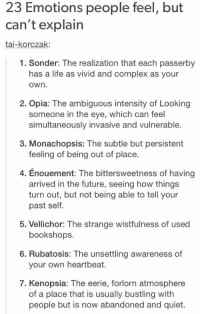"""23 emotions people feel but can't explain"" HOLY SHIT https://t.co/QrEvnj9Dbe: 23 Emotions people feel, but  can't explain  tai-korczak  1. Sonder: The realization that each passerby  has a life as vivid and complex as your  Own  2. Opia: The ambiguous intensity of Looking  someone in the eye, which can feel  simultaneously invasive and vulnerable.  3. Monachopsis: The subtle but persistent  feeling of being out of place  4. Enouement: The bittersweetness of having  arrived in the future, seeing how things  turn out, but not being able to tell your  past self.  5. Vellichor: The strange wistfulness of used  bookshops.  6. Rubatosis: The unsettling awareness of  your own heartbeat.  7. Kenopsia: The eerie, forlorn atmosphere  of a place that is usually bustling with  people but is now abandoned and quiet. ""23 emotions people feel but can't explain"" HOLY SHIT https://t.co/QrEvnj9Dbe"