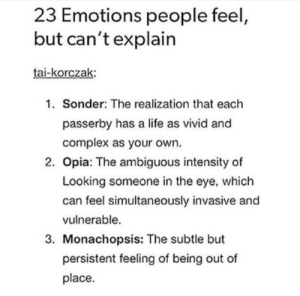 Complex, Life, and Ambiguous: 23 Emotions people feel,  but can't explain  tai-korczak:  1. Sonder: The realization that each  passerby has a life as vivid and  complex as your own.  2. Opia: The ambiguous intensity of  Looking someone in the eye, which  can feel simultaneously invasive and  vulnerable  3. Monachopsis: The subtle but  persistent feeling of being out of  place The other 20 are down in the comments!