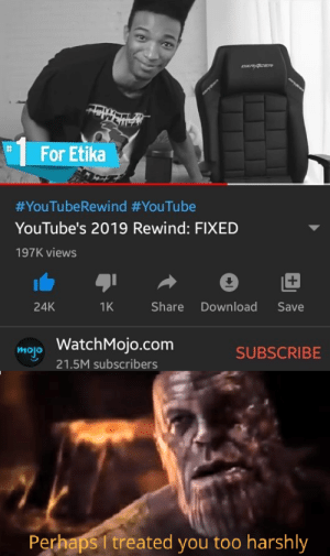 the youtube rewind we wanted to see: %23  For Etika  #YouTubeRewind #YouTube  YouTube's 2019 Rewind: FIXED  197K views  +1  Share  Download  Save  24K  1K  WatchMojo.com  mojo  SUBSCRIBE  21.5M subscribers  Perhaps I treated you too harshly the youtube rewind we wanted to see