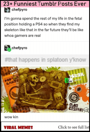 : 23+ Funniest Tumblr Posts Ever  chefpyro  I'm gonna spend the rest of my life in the fetal  position holding a PS4 so when they find my  skeleton like that in the far future they'll be like  whoa gamers are real  chefpyro  #that happens in spiatoon y'know  2200  wow kin  Click to see full list  VIRAL MEMES