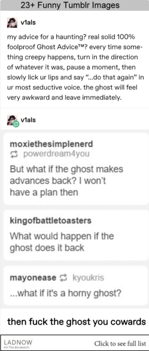 "Advice, Click, and Creepy: 23+ Funny Tumblr Images  v1al:s  vtals  my advice for a haunting? real solid 100%  foolproof Ghost AdviceTM? every time some-  thing creepy happens, turn in the direction  of whatever it was, pause a moment, then  slowly lick ur lips and say ""..do that again"" in  ur most seductive voice. the ghost will feel  very awkward and leave immediately.  vials  moxiethesimplenerd  powerdream4you  But what if the ghost makes  advances back?I won't  have a plan then  kingofbattletoasters  What would happen if the  ghost does it back  mayoneasekyoukris  ...what if it's a horny ghost?  then fuck the ghost you cowards  LADNOVW  Click to see full list  Kl The Bordedom 23+ Funny Tumblr Posts That You Should Check Now #ladnow #funny #memes #funnymemes"