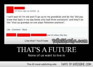 """That's A Futurehttp://omg-humor.tumblr.com: 23 hours ago via mobile  I can't wait till l'm old and l'll go up to my grandkids and be like """"did you  know that back in my day Eevee only had three evolutions"""" and they'll be  like """"shut up grandpa no one plays Pokemon anymore"""".  Like · Comment - Share  and 33 others like this.  Like this? You'll hate Postacke.com  THAT'S A FUTURE  None of us want to live in  TASTE OFAWESOME.COM  The #2 most addicting site That's A Futurehttp://omg-humor.tumblr.com"""