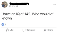 iamverysmart: 23 hrs .  I have an IQ of 142. Who would of  known  Like  Comment  Share