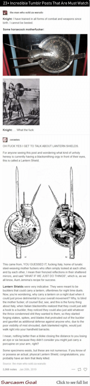 "Click, Fucking, and Funny: 23+ Incredible Tumblr Posts That Are Must Watch  the-man-who-sold-za-warudo  Knight: I have trained in all forms of combat and weapons since  birth. I cannot be bested  Some horsecock motherfucker:  Knight:  What the fuck  cerastes  OH FUCK YESI GET TO TALK ABOUT LANTERN SHIELDS.  For anyone seeing this post and wondering what kind of unholy  heresy is currently having a blacksmithing orgy in front of their eyes,  this is called a Lantern Shield.  This came from, YOU GUESSED IT, fucking Italy, home of lunatic  steel-weaving mother fuckers who often simply looked at each other  and by each other, I mean their frenzied reflections in their shattered  mirrors, and said ""WHAT IF WE JUST DO THINGS"", which is, as we  all know, Aunt Jemima's recipe for success.  Lantern Shields were very indicative: They were meant to be  bucklers that could carry a lantern, oftentimes for night time duels  Now, you're wondering, why carry a lantern on a night duel when it  could just prove detrimental to your overall movement? Why, to blind  the mother fucker, of coursel But, see, and this is the funny thing  about Italy, when Italian blacksmiths realized that they could just add  hook to a buckler, they noticed they could also just add whatever  the thrice condemned shit they wanted to them, so they started  forging stakes, spikes, and blades that protruded out of the buckler  and gauntlet as additional defense against anyone who, due to the  poor visibility of mist shrouded, dark blanketed nights, would just  walk right into your handheld barracks.  mean, nothing better than a bloke closing the distance to you losing  an eye or six because they didn't consider you might just carry a  porcupine on your arm, right?  Some specimens exists, but these are not numerous. If you know of  or possess an actual, physical Lantern Shield, congratulations, you  probably have an item that likely killed.  Source: the-man-who-sold-za-warudo  Jan 26th, 2019  3,068 notes  Sarcasm Goal  Click to see full list 23+ Incredible Tumblr Posts That Are Must Watch #funny #memes #lol #humor #hilarious #tumblr"