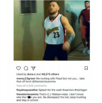 McGregor is always going to get the last laugh, Dray 😳: 23  Liked by drew.n and 48,573 others  money23green We rocking with Floyd bro not you... take  that off bruh @thenotoriousmma  View all 2,449 comments  floydmayweather Splash for the cash #warriors #michigan  thenotoriousmma That's C.J Watson mate. I don't know  who the fOk you are. No disrespect tho kid, keep hustling  and stay in school. McGregor is always going to get the last laugh, Dray 😳