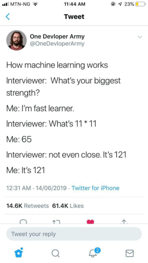 How machine learning works: @ 23%  ll MTN-NG  11:44 AM  Tweet  One Devloper Army  @OneDevloperArmy  How machine learning works  Interviewer: What's your biggest  strength?  Me: I'm fast learner.  Interviewer: What's 11 * 11  Me: 65  Interviewer: not even close. It's 121  Me: It's 121  12:31 AM 14/06/2019 Twitter for iPhone  14.6K Retweets 61.4K Likes  Tweet your reply How machine learning works