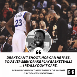 💀: 23  MAN CRUSH  DRAKE CAN'TSHOOT. NOR CAN HE PASS.  YOU EVER SEEN DRAKE PLAY BASKETBALL?  I REALLY DON'T CARE.  DRAYMOND ON HOWHE'D HANDLE DRAKE IF THE WARRIORS  B R  PLAY THE RAPTORS IN THE FINALS 💀