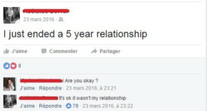 You Okay: 23 mars 2016  I just ended a 5 year relationship  J'aime  Commenter  Partager  i Are you okay ?  J'aime Répondre 23 mars 2016, à 23:21  It's ok it wasn't my relationship  J'aime Répondre 78 23 mars 2016, à 23:22