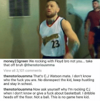 Basketball, Bruh, and Fuck You: 23  money23green We rocking with Floyd bro not you... take  that off bruh @thenotoriousmma  View all 3,101 comments  thenotoriousmma That's C.J Watson mate. I don't know  who the fuck you are. No disrespect tho kid, keep hustling  and stay in school.  thenotoriousmma Now ask yourself why I'm rocking C.j  when I don't know or give a fuck about basketball. I dribble  heads off the floor. Not a ball. This is no game here kid. Damnnnn 😲😲 Conor is a savage 😂😂😂😂