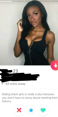 Dating, Girls, and Black: 23  O 43 miles away  Dating black girls is really a plus because  you don't have to worry about meeting their  fathers. Oh boy oh boy