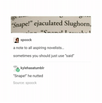 "Snape!: 23  ""Snape!"" ejaculated  ughorn,  spoock  a note to all aspiring novelists...  sometimes you should just use ""said""  kylehasatumblr  ""Snape!"" he nutted  Source: spoock Snape!"