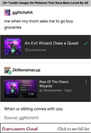 "23+ Tumblr Images On Pinterest That Have Been Loved By All #funny #memes #tumblr #funnymemes: 23+ Tumblr Images On Pinterest That Have Been Loved By All  gglitchshit  me when my mom asks me to go buy  groceries  An Evil Wizard Does a Quest  Gloryhammer  2kittensinacup  Rise Of The Chaos  "" es ""-Wizards  ==- e Gloryhammer-Topic  3:58  When ur sibling comes with you  Source: gglitchshit  Sarcasm Goal  Click to see full list 23+ Tumblr Images On Pinterest That Have Been Loved By All #funny #memes #tumblr #funnymemes"