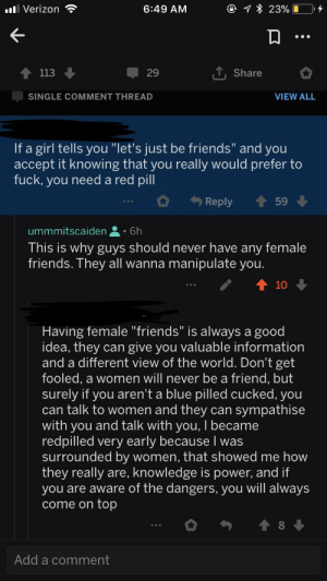 "Friends, Fuck You, and Fucking: @ 23%  . Verizon  6:49 AM  113  29  Share  SINGLE COMMENT THREAD  VIEW ALL  If a girl tells you ""let's just be friends"" and you  accept it knowing that you really would prefer to  fuck, you need a red pill  Reply  59  ummmitscaiden  6h  This is why guys should never have any female  friends. They all wanna manipulate you.  10  Having female""friends"" is always a good  idea, they can give you valuable information  and a different view of the world. Don't get  fooled, a women will never be a friend, but  surely if you aren't a blue pilled cucked, you  can talk to women and they can sympathise  with you and talk with you, I became  redpilled very early because I was  surrounded by women, that showed me how  they really are, knowledge is power, and if  you are aware of the dangers, you will always  come on top  Add a comment God these people are so fucking sad."