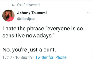 "Johnny: 23 You Retweeted  Johnny Tsunami  @illustjuan  I hate the phrase ""everyone is so  sensitive nowadays.""  No, you're just a cunt.  17:17 · 16 Sep 19 · Twitter for iPhone"
