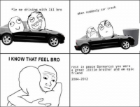 Le Me: *le me driving with lil bro  I KNOW THAT FEEL BRO  when suddenly car crash  rest in  peace Darmarcus you were  a great little brother and an epic  friend  2004-2012