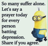 Depression Meme: So many suffer alone.  Let's say a  prayer today  A  for every  person  batting  depression.  Share if you agree