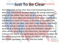 Fail, Memes, and Riot: 232  306  Clinton  Just To Be Clear  First they tried rioting, then they tried threatening electors,  then they claimed the Russians hacked the voting machines,  when all that failed, they came up with a new ploy, Donald  Trump's win isn't legitimate because the Russians interfered in  the election in favor of Trump, so the electors shouldn't vote  for him. But let's be clear, they didn't vote illegally, they didn't  hack the voting machines, no, what the Russians are being  accused of is hacking the e-mails that Wikileaks released. In  other words, according to the Democrats, the electors should  overturn the results of a legitimately won election, because the  Russians exposed the lies, deceit, corruption, and collusion, of  actora Votes  the Clinton campaign, the DNC, and the media.  ME 3 Yup. I expect those deluded, ignorant lying liberals see it that way.