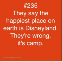 Disneyland, Earth, and Camp:  #235  They say the  happiest place on  earth is Disneyland  They're wrong,  it's camp.  campconfessions .