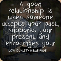 Relationships: A good  relationship is  when Someone  accepts your past,  suppores your  Present and  encourages your  LOW QUALITY MEME PAGE