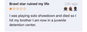 Juvenile, Life, and Star: 23h ago  Brawl star ruined my life  I was playing solo showdown and died so l  hit my brother I am now in a juvenile  detention center. 🤪🌧💦👧🏼😄😄😃👃🏻