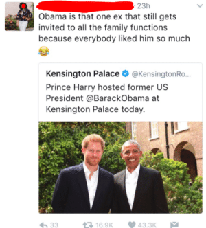 Family, Obama, and Prince: 23h  Obama is that one ex that still gets  invited to all the family functions  because everybody liked him so much  Kensington Palace @KensingtonRo...  Prince Harry hosted former US  President @BarackObama at  Kensington Palace today.  16.9K 43.3K Who wouldnt want to host Obama?