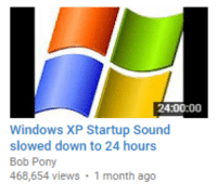 "Target, Tumblr, and Windows: 24:00:00  Windows XP Startup Sound  slowed down to 24 hours  Bob Pony  468,654 views 1 month ago <p><a class=""tumblr_blog"" href=""http://gwynndolin.tumblr.com/post/149617990537"" target=""_blank"">gwynndolin</a>:</p> <blockquote> <p>youtube is either really running out of things to show me, or it knows exactly what i want</p> </blockquote>"