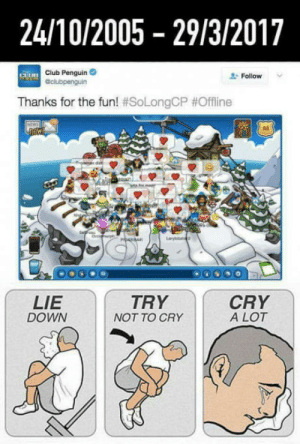 Club, Tumblr, and Blog: 24/10/2005 29/3/2017  Club Penguin  Follow v  Thanks for the fun! #SoLongCP #Offline  LIE  DOWN  TRY  NOT TO CRY  CRY  A LOT laughoutloud-club:  Goodbye Old Friend…