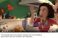 has this meme gone too far?: 24:32/ 1:35:21  The Entire Bee Movie, but nothing is changed. This is just straight up  piracy. Watch while you can before I get a takedown. has this meme gone too far?