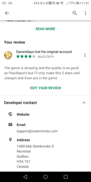 Pls contact the debs to add Tuber sim: 24.8 K/sN®&577%  02-UK  11:01  TVEW Cldlac itenS  READ MORE  Your review  Darrendays lost his original account  06/07/2019  The game is amazing and the quality is as good  Pewdiepie's but 'll only make this 5 stars until  Joergen and Sven are in the game  as  EDIT YOUR REVIEW  Developer contact  Website  Email  support@outerminds.com  Address  1400-666 Sherbrooke O  Montréal  Québec  НЗА 1Е7  Canada Pls contact the debs to add Tuber sim