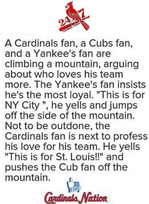 """Climbing, Dad, and Love: 24  A Cardinals fan, a Cubs fan,  and a Yankee's fan are  climbing a mountain, arguing  about who loves his team  more. The Yankee's fan insists  Cardinals Nation  he's the most loyal. """"This is for  NY City """", he yells and jumps  off the side of the mountain.  Not to be outdone, the  Cardinals fan is next to profess  his love for his team. He yells  """"This is for St. Louis!!"""" and  pushes the Cub fan off the  mountain.  LIKE  &SHARE  Candinals Nation Fellow boy scout's dad posted this."""