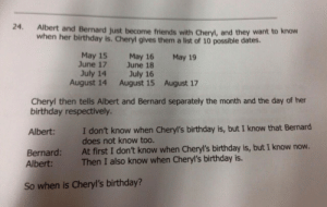 So When is Cheryl's Birthday?   Funny Exam Answers   Know Your Meme: 24  Albert and Bernard just become friends with Cheryl, and they want to know  when her birthday is. Cheryl gives them a list of 10 possible dates.  May 15  June 17  May 16  June 18  July 16  August 15  May 19  July 14  August 14  August 17  Cheryl then tells Albert and Bernard separately the month and the day of her  birthday respectively.  I don't know when Cheryl's birthday is, but I know that Bernard  does not know too.  At first I don't know when Cheryl's birthday is, but I know now.  Then I also know when Cheryl's birthday is.  Albert:  Bernard:  Albert:  So when is Cheryl's birthday? So When is Cheryl's Birthday?   Funny Exam Answers   Know Your Meme