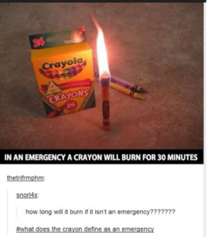 Omgomg-humor.tumblr.com: 24  Crayola  Preferd by  CRAYONS  24  IN AN EMERGENCYA CRAYON WILL BURN FOR 30 MINUTES  thetrifrmphm:  snorl4x:  how long will it burn if it isn't an emergency???????  #what does the crayon define as an emergency  Croyolo Omgomg-humor.tumblr.com