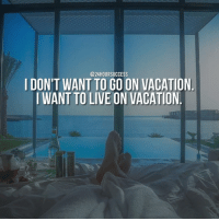 @24 HOUR SUCCESS  I DON'T WANT TO GO ON VACATION  I WANTTO LIVE ON VACATION Follow @24hoursuccess - Double tap if you are building a life you don't need a vacation from!