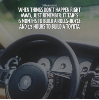 Memes, Patience, and Patient: 24 hoursuccess  WHEN THINGS DON'T HAPPEN RIGHT  AWAY, JUSTREMEMBER: IT TAKES  6 MONTHS TO BUILD A ROLLS-ROYCE  AND13 HOURS TO BUILD ATOYOTA I know it's not easy to stay patient but great things take time. Patience is the 🔑 . 📷 belongs to respective owner 👌