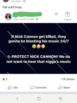 Dank, Lmao, and Memes: 24  mins  Yall wild lmao  all  Apr 6 at 9:33 AM .  Follow  If Nick Cannon get killed, they  gonna be blasting his music 24/7  PROTECT NICK CANNON! We do  not want to hear that nigga's music  5  11K Shares  Like  Comment  Share Nobody wants to hear Gigolo? Oh wait by LifeIsSerious MORE MEMES