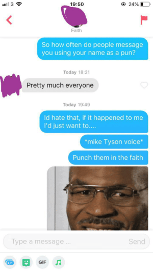 Gif, Mike Tyson, and Today: @ 24%O  l 3  19:50  Faith  So how often do people message  you using your name as a pun?  Today 18:21  Pretty much everyone  Today 19:49  Id hate that, if it happened to me  I'd just want to....  *mike Tyson voice*  Punch them in the faith  Type a message..  Send  GIF I wouldn't be surprised if I got a slap in the Faith for this