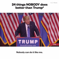 Constitution, Wings, and Conservative: 24 things NoBODY does  better than Trump  TRUMP  Donald Trump com  Nobody can do it like me.  News  LIVE I love it 😂😂😂 trumpmemes vicenews liberals libbys democraps liberallogic liberal ccw247 conservative constitution presidenttrump resist stupidliberals merica america stupiddemocrats donaldtrump trump2016 patriot trump yeeyee presidentdonaldtrump draintheswamp makeamericagreatagain trumptrain maga Add me on Snapchat and get to know me. Don't be a stranger: thetypicallibby Partners: @theunapologeticpatriot 🇺🇸 @too_savage_for_democrats 🐍 @thelastgreatstand 🇺🇸 @always.right 🐘 @keepamerica.usa ☠️ TURN ON POST NOTIFICATIONS! Make sure to check out our joint Facebook - Right Wing Savages Joint Instagram - @rightwingsavages Joint Twitter - @wethreesavages Follow my backup page: @the_typical_liberal_backup