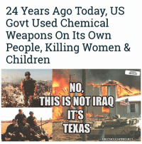 """Being Alone, Children, and Facebook: 24 Years Ago Today, US  Govt Used Chemical  Weapons on Its Own  People, Killing Women &  Children  NO,  THISISNOTIRAO  ITS  TEXAS  THE FREETHOUGHTPROJECT COM 🔥 REPORT: (link to article in our bio) 24 years ago today, in Waco, Texas a raid initiated a 51-day standoff with the ATF as well as the FBI. The government brought in heavy equipment and penetrated the compound with a tank-like machine which pumped the compound full of CS Gas. What happened next, in the minds of many who saw it, can only be likened to a horror film. . The compound became ablaze with a roaring fire. The all-consuming inferno killed 76 people who were huddled inside. . The facts, according to some of the survivors of the fire, who were inside at the time the fire broke out, are undeniable. They are convinced the government used incendiary devices to set ablaze the tear gas which had been pumped into the building. And they're not alone. . According to CBS News, """"Independent filmmaker Michael McNulty came upon some evidence that appeared damaging to the government. He found a shell casing from a certain type of tear gas round that could start a fire – a device the Justice Department had denied using for more than six years – publicly and to Congress."""" That shell casing led to Reno's acknowledgment, but the government still has not taken full responsibility, as Reno denied the devices were used to penetrate the building. Questions still remain as to why they would be used at all... . - Continued - . 💭 Read the FULL Report: (link in bio) http:-thefreethoughtproject.com-federal-government-gasses-nearly-80-americans-impunity- 💭 Join Us: @TheFreeThoughtProject 💭 TheFreeThoughtProject Waco WacoSeige WacoTX 💭 LIKE our Facebook page & Visit our website for more News and Information. Link in Bio... 💭 www.TheFreeThoughtProject.com"""