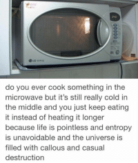 Cooking, Do You, and Pointless: 240  do you ever cook something in the  microwave but it's still really cold in  the middle and you just keep eating  it instead of heating it longer  because life is pointless and entropy  is unavoidable and the universe is  filled with callous and casual  destruction