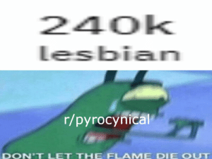 Lesbian, Pyro, and Flame: 240k  lesbian  r/рyrocynical  OUT  DON'T LET THE FLAME DIE Pyro please promote your sub more, We're almost to the holy number