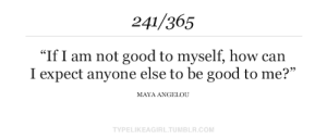 """maya: 241/365  """"If I am not good to myself, how can  I expect anyone else to be good to me?""""  MAYA ANGELOU  TYPELIKEAGIRL.TUMBLR.COM"""