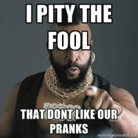 Happy April Fools day haters! Get out there and make someone laugh!: I PITY THE  FOOL  THAT DONT LIKE OUR  PRANKS  memegenerator,net Happy April Fools day haters! Get out there and make someone laugh!