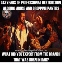 Beer, Memes, and Alcohol: 243YEARS OF PROFESSIONAL DESTRUCTION,  ALCOHOL ABUSE AND DROPPING PANTIES  51  1775  www.UncleSamsMisquidedChildren. com  WHAI DID YOU EXPECT FROM THE BRANCB  THAT WAS BORN IN BAR? We weren't given a blanket, we were given a beer and a gun usmc marinecorpsball semperfi marinecorps