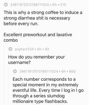 Life, Run, and Shit: 24811812513198111524 6h 210  This is why a strong coffee to induce a  strong diarrhea shit is necessary  before every run  Excellent preworkout and laxative  combo  poptart234 6h 92  How do you remember your  username?  24811812513198111524 6h 860  Each number corresponds to a  special moment in my extremely  eventful life. Every time I log in I go  through a series slumdog  millionaire type flashbacks lady–oneiros: His username is: xHarlemShakex  1.   A.    14.  N.       2.   B.    15.  O 3.   C.    16.  P 4.   D.    17.  Q 5.   E.    18.  R 6.   F.     19.  S 7.   G.    20.  T 8.   H.    21.  U 9.    I.     22.  V 10. J.    23.  W 11. K.    24.  X 12. L.    25.   Y 13. M.   26.  Z  24 8  1 18 12 5 13 19 8 1 11 5 24  X  H A  R   L  E  M  S  H A  K  E  X
