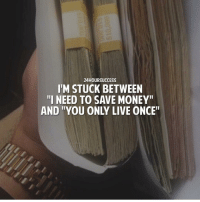 "Life, Lol, and Memes: 24HOURSUCCESS  I'M STUCK BETWEEN  I NEED TO SAVE MONEY  AND ""YOU ONLY LIVE ONCE Life struggles who's with me. Lol Via - @24hoursuccess"