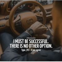 """Memes, 🤖, and Yes: 24hoursuccess  IMUST BE SUCCESSFUL  THERE IS NO OTHER OPTION  Type YES"""" if you agree  99 . YES! I agree! - - Via @24hoursuccess"""