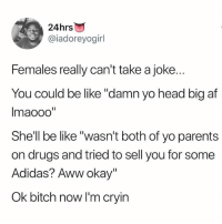 "Adidas, Af, and Aww: 24hrs  @iadoreyogirl  Females really can't take a joke.  You could be like ""'damn yo head big af  Imaooo""  She'll be like ""wasn't both of yo parents  on drugs and tried to sell you for some  Adidas? Aww okay""  Ok bitch now I'm cryin Follow @sigh"
